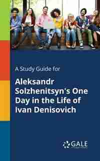 A Study Guide for Aleksandr Solzhenitsyn's One Day in the Life of Ivan Denisovich by Cengage Learning Gale