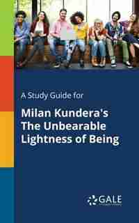 A Study Guide for Milan Kundera's The Unbearable Lightness of Being by Cengage Learning Gale