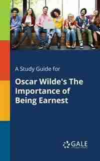 A Study Guide for Oscar Wilde's The Importance of Being Earnest by Cengage Learning Gale