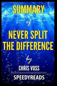 Summary of Never Split the Difference by Chris Voss - Finish Entire Book in 15 Minutes by SpeedyReads