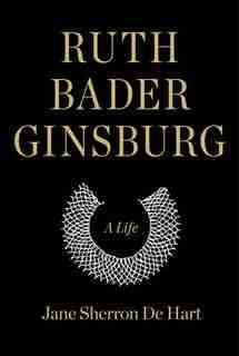Ruth Bader Ginsburg: A Life by Jane Sherron De Hart