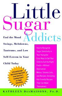 Little Sugar Addicts: End the Mood Swings, Meltdowns, Tantrums, and Low Self-Esteem in Your Child…