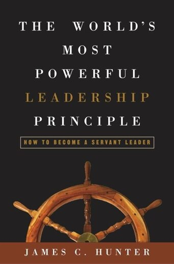 The World's Most Powerful Leadership Principle: How to Become a Servant Leader by James C. Hunter