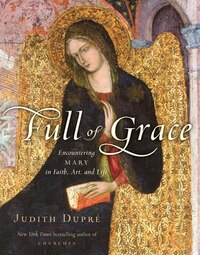 Full Of Grace: Encountering Mary In Faith, Art, And Life