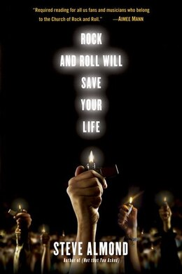 Book Rock And Roll Will Save Your Life: A Book By And For The Fanatics Among Us by Steve Almond