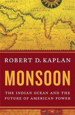 Book Monsoon: The Indian Ocean And The Future Of American Power by Robert D Kaplan