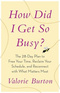 How Did I Get So Busy?: The 28-Day Plan to Free Your Time, Reclaim Your Schedule, and Reconnect…