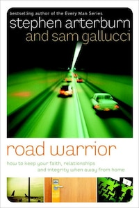 Road Warrior: How to Keep Your Faith, Relationships, and Integrity When Away from Home