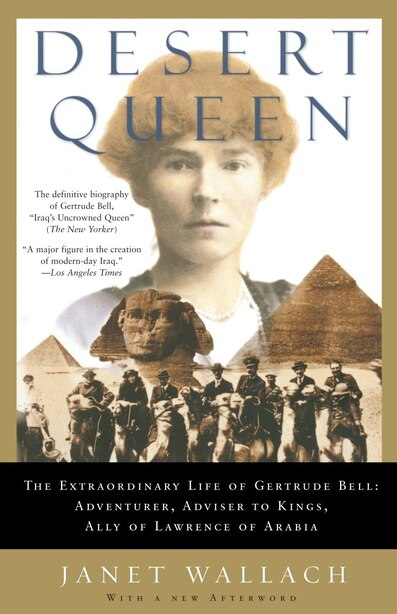Desert Queen: The Extraordinary Life of Gertrude Bell: Adventurer, Adviser to Kings, Ally of Lawrence of Arabia by Janet Wallach