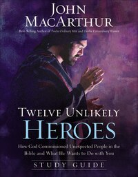 Twelve Unlikely Heroes Study Guide: How God Commissioned Unexpected People in the Bible and What He…