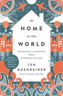 At Home In The World: Reflections On Belonging While Wandering The Globe by Tsh Oxenreider