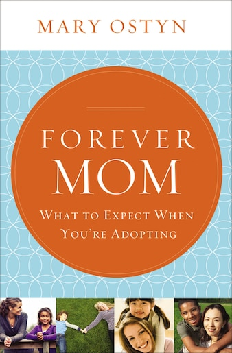 Forever Mom: What To Expect When You're Adopting by Mary Ostyn