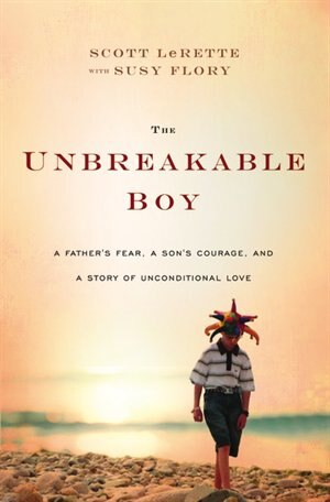 The Unbreakable Boy: A Father's Fear, a Son's Courage, and a Story of Unconditional Love by Scott Michael Lerette