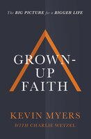 Grown-up Faith: The Big Picture For A Bigger Life
