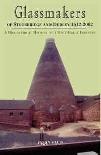 Glassmakers of Stourbridge and Dudley 1612-2002 by Jason Ellis
