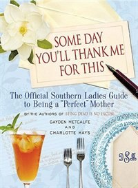 Some Day You'll Thank Me For This: The Official Southern Ladies' Guide To Being A Perfect Mother by Charlotte Hays