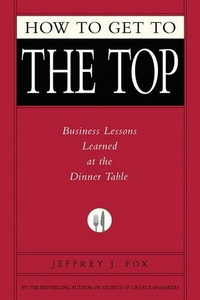 How To Get To The Top: Business Lessons Learned At The Dinner Table by Jeffrey J. Fox