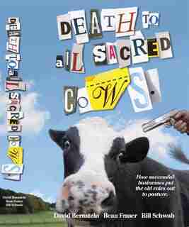Death To All Sacred Cows: How Successful Businesses Put The Old Rules Out To Pasture by Beau Fraser