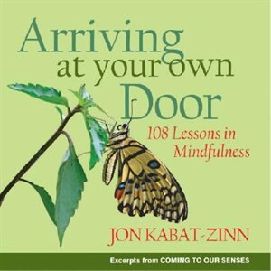 Arriving At Your Own Door: 108 Lessons In Mindfulness by Jon Kabat-zinn