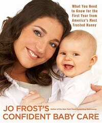Jo Frost's Confident Baby Care: What You Need To Know For The First Year From America's Most…