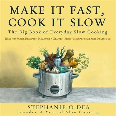 Make It Fast, Cook It Slow: The Big Book Of Everyday Slow Cooking by Stephanie O'dea