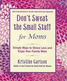 Don't Sweat The Small Stuff For Moms: Simple Ways To Stress Less And Enjoy Your Family More by Kristine Carlson