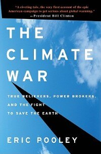 The Climate War: True Believers, Power Brokers, And The Fight To Save The Earth by Eric Pooley
