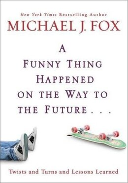 Book A Funny Thing Happened On The Way To The Future: Twists And Turns And Lessons Learned by Michael J Fox