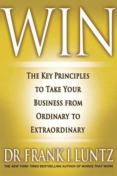 Win: The Key Principles To Take Your Business From Ordinary To Extraordinary by Frank I. Luntz