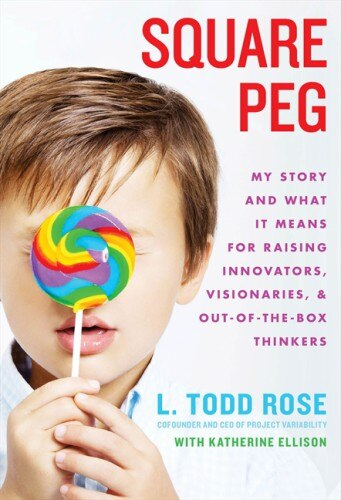Square Peg: My Story And What It Means For Raising Innovators, Visionaries, And Out-of-the-box Thinkers by Todd Rose