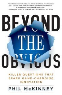 Beyond The Obvious: Killer Questions That Spark Game-Changing Innovation by Phil Mckinney