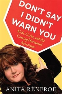Don't Say I Didn't Warn You: Kids, Carbs, And The Coming Hormonal Apocalypse by Anita Renfroe