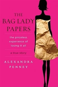 The Bag Lady Papers: The Priceless Experience Of Losing It All by Alexandra Penney