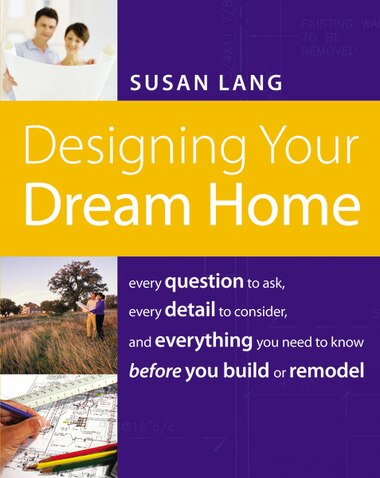 Designing Your Dream Home: Every Question To Ask, Every Detail To Consider, And Everything To Know Before You Build Or Remodel by Susan Lang