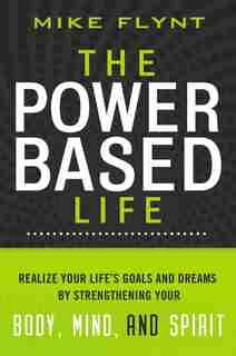 The Power-based Life: Realize Your Life's Goals And Dreams By Strengthening Your Body, Mind, And Spirit by Mike Flynt