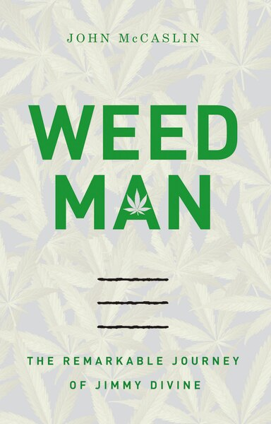 Weed Man: The Remarkable Journey Of Jimmy Divine by John Mccaslin