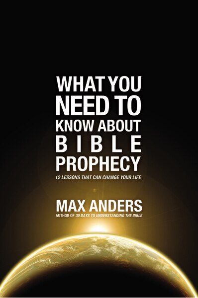 What You Need To Know About Bible Prophecy: 12 Lessons That Can Change Your Life by Max Anders
