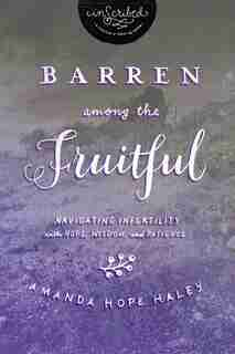 Barren Among The Fruitful: Navigating Infertility With Hope, Wisdom, And Patience by Amanda Hope Haley