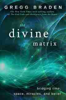 The Divine Matrix: Bridging Time, Space, Miracles, And Belief by Gregg Braden