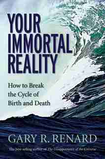 Your Immortal Reality: How to Break the Cycle of Birth and Death by Gary R. Renard
