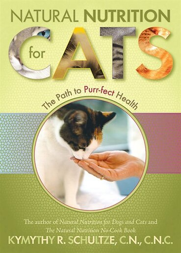 Natural Nutrition for Cats: The Path to Purr-fect Health by Kymythy Schultze