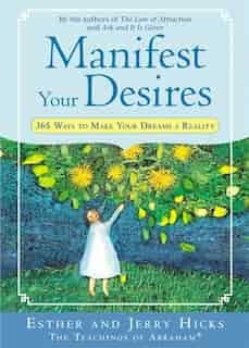 Manifest Your Desires: 365 Ways to Make Your Dreams a Reality by Esther Hicks