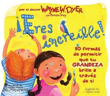 ¡eres Increible! (incredible You!): 10 formas de permitir que tu GRANDEZA brille a traves de ti by Wayne W. Dyer