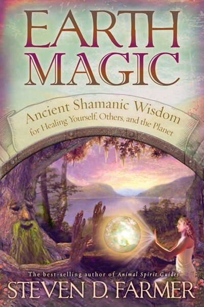 Earth Magic: Ancient Shamanic Wisdom For Healing Yourself, Others, And The Planet by Steven D. Farmer