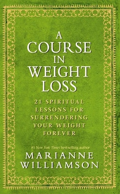 Book A Course in Weight Loss: 21 Spiritual Lessons for Surrendering Your Weight Forever by Marianne Williamson