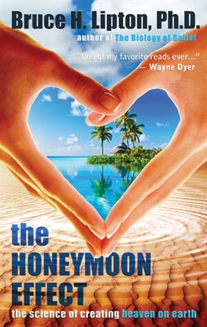 The Honeymoon Effect: The Science of Creating Heaven on Earth by Bruce H. Lipton