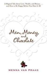 Men, Money, and Chocolate: A Magical Tale About Love, Wealth, And Beauty... And How To Be Happy…