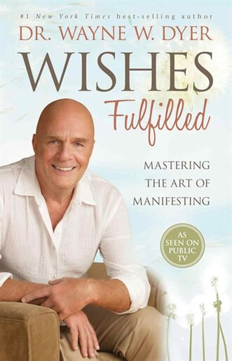 Wishes Fulfilled: Mastering the Art of Manifesting by Wayne W Dyer
