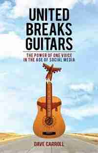 United Breaks Guitars: The Power of One Voice in the Age of Social Media by Dave Carroll
