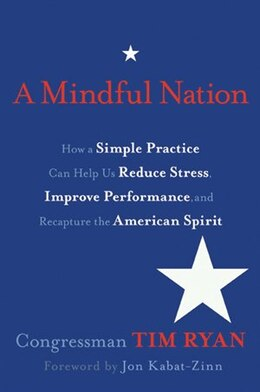 Book A Mindful Nation: How a Simple Practice Can Help Us Reduce Stress, Improve Performance, and… by Tim Ryan